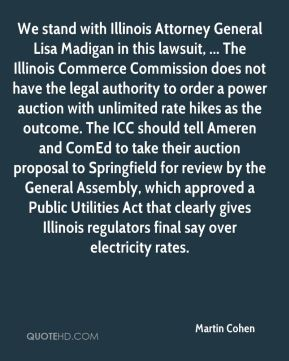 We stand with Illinois Attorney General Lisa Madigan in this lawsuit, ... The Illinois Commerce Commission does not have the legal authority to order a power auction with unlimited rate hikes as the outcome. The ICC should tell Ameren and ComEd to take their auction proposal to Springfield for review by the General Assembly, which approved a Public Utilities Act that clearly gives Illinois regulators final say over electricity rates.