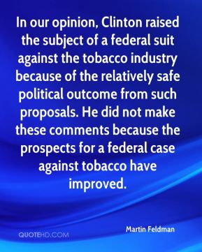 Martin Feldman  - In our opinion, Clinton raised the subject of a federal suit against the tobacco industry because of the relatively safe political outcome from such proposals. He did not make these comments because the prospects for a federal case against tobacco have improved.