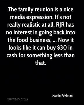Martin Feldman  - The family reunion is a nice media expression. It's not really realistic at all. RJR has no interest in going back into the food business, ... Now it looks like it can buy $30 in cash for something less than that.