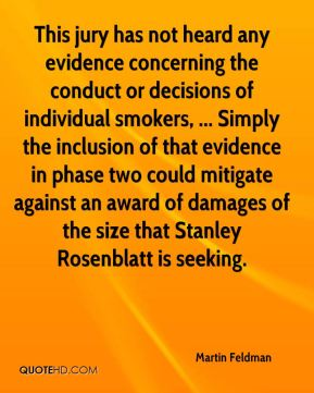 Martin Feldman  - This jury has not heard any evidence concerning the conduct or decisions of individual smokers, ... Simply the inclusion of that evidence in phase two could mitigate against an award of damages of the size that Stanley Rosenblatt is seeking.