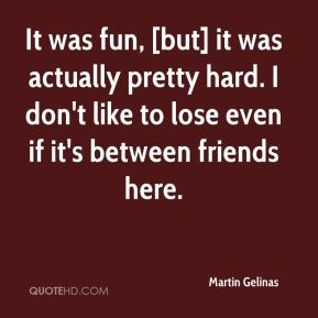 Martin Gelinas  - It was fun, [but] it was actually pretty hard. I don't like to lose even if it's between friends here.