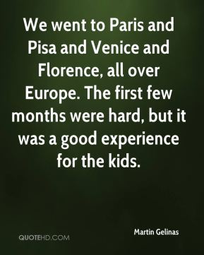 Martin Gelinas  - We went to Paris and Pisa and Venice and Florence, all over Europe. The first few months were hard, but it was a good experience for the kids.