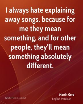 Martin Gore - I always hate explaining away songs, because for me they mean something, and for other people, they'll mean something absolutely different.