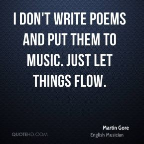 I don't write poems and put them to music. Just let things flow.