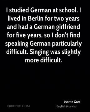 I studied German at school. I lived in Berlin for two years and had a German girlfriend for five years, so I don't find speaking German particularly difficult. Singing was slightly more difficult.