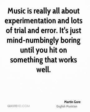 Martin Gore - Music is really all about experimentation and lots of trial and error. It's just mind-numbingly boring until you hit on something that works well.