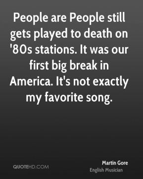 Martin Gore - People are People still gets played to death on '80s stations. It was our first big break in America. It's not exactly my favorite song.