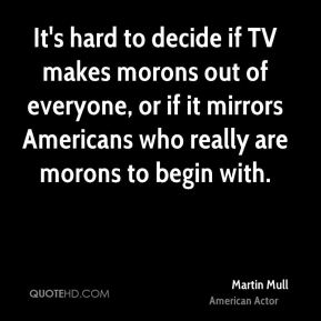 Martin Mull - It's hard to decide if TV makes morons out of everyone, or if it mirrors Americans who really are morons to begin with.