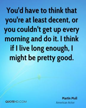 You'd have to think that you're at least decent, or you couldn't get up every morning and do it. I think if I live long enough, I might be pretty good.