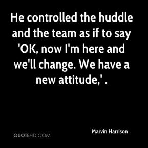 He controlled the huddle and the team as if to say 'OK, now I'm here and we'll change. We have a new attitude,' .