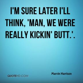 Marvin Harrison  - I'm sure later I'll think, 'Man, we were really kickin' butt.'.