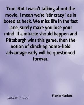 Marvin Harrison  - True. But I wasn't talking about the movie. I mean we're 'stir crazy,' as in bored as heck. We miss life in the fast lane, surely make you lose your mind. If a miracle should happen and Pittsburgh wins this game, then the notion of clinching home-field advantage early will be questioned forever.