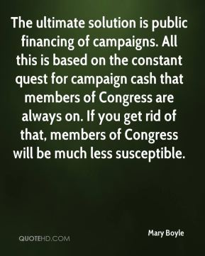 Mary Boyle  - The ultimate solution is public financing of campaigns. All this is based on the constant quest for campaign cash that members of Congress are always on. If you get rid of that, members of Congress will be much less susceptible.