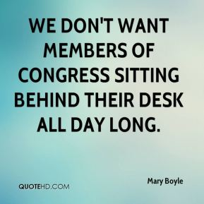 Mary Boyle  - We don't want members of Congress sitting behind their desk all day long.