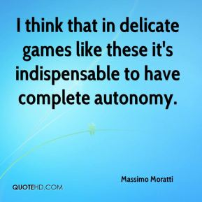 I think that in delicate games like these it's indispensable to have complete autonomy.