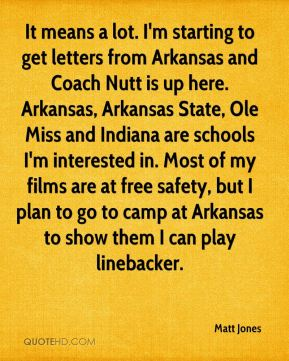 Matt Jones  - It means a lot. I'm starting to get letters from Arkansas and Coach Nutt is up here. Arkansas, Arkansas State, Ole Miss and Indiana are schools I'm interested in. Most of my films are at free safety, but I plan to go to camp at Arkansas to show them I can play linebacker.