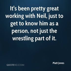 Matt Jones  - It's been pretty great working with Neil, just to get to know him as a person, not just the wrestling part of it.
