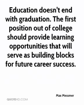 Max Messmer  - Education doesn't end with graduation. The first position out of college should provide learning opportunities that will serve as building blocks for future career success.