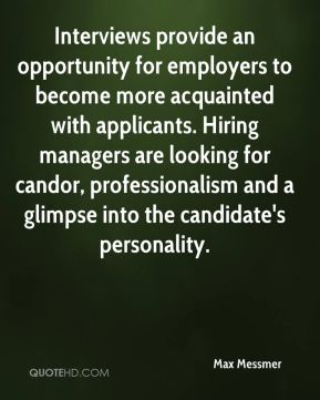 Max Messmer  - Interviews provide an opportunity for employers to become more acquainted with applicants. Hiring managers are looking for candor, professionalism and a glimpse into the candidate's personality.