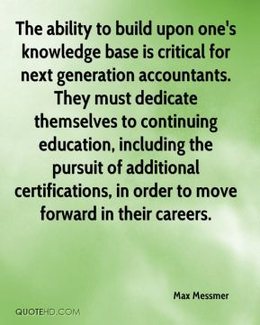 Max Messmer  - The ability to build upon one's knowledge base is critical for next generation accountants. They must dedicate themselves to continuing education, including the pursuit of additional certifications, in order to move forward in their careers.