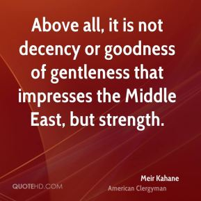 Above all, it is not decency or goodness of gentleness that impresses the Middle East, but strength.