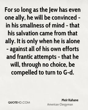 For so long as the Jew has even one ally, he will be convinced - in his smallness of mind - that his salvation came from that ally. It is only when he is alone - against all of his own efforts and frantic attempts - that he will, through no choice, be compelled to turn to G-d.