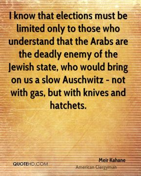Meir Kahane - I know that elections must be limited only to those who understand that the Arabs are the deadly enemy of the Jewish state, who would bring on us a slow Auschwitz - not with gas, but with knives and hatchets.