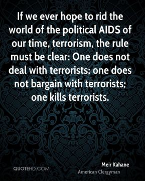 If we ever hope to rid the world of the political AIDS of our time, terrorism, the rule must be clear: One does not deal with terrorists; one does not bargain with terrorists; one kills terrorists.