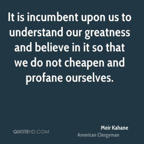 It is incumbent upon us to understand our greatness and believe in it so that we do not cheapen and profane ourselves.