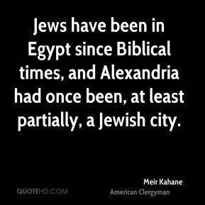 Meir Kahane - Jews have been in Egypt since Biblical times, and Alexandria had once been, at least partially, a Jewish city.