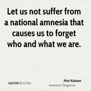 Let us not suffer from a national amnesia that causes us to forget who and what we are.