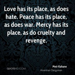 Love has its place, as does hate. Peace has its place, as does war. Mercy has its place, as do cruelty and revenge.
