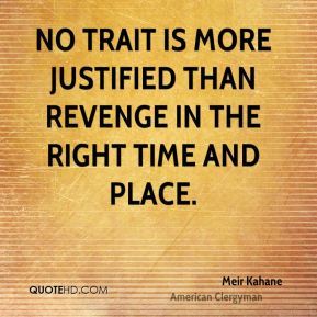 Meir Kahane - No trait is more justified than revenge in the right time and place.
