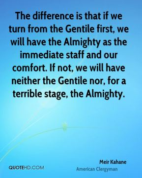 The difference is that if we turn from the Gentile first, we will have the Almighty as the immediate staff and our comfort. If not, we will have neither the Gentile nor, for a terrible stage, the Almighty.