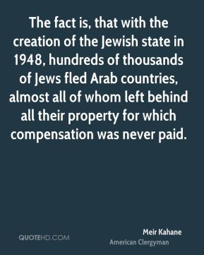 The fact is, that with the creation of the Jewish state in 1948, hundreds of thousands of Jews fled Arab countries, almost all of whom left behind all their property for which compensation was never paid.