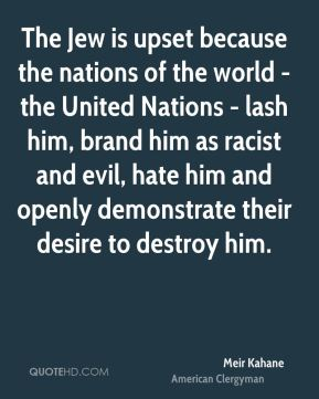 Meir Kahane - The Jew is upset because the nations of the world - the United Nations - lash him, brand him as racist and evil, hate him and openly demonstrate their desire to destroy him.