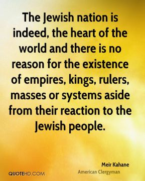The Jewish nation is indeed, the heart of the world and there is no reason for the existence of empires, kings, rulers, masses or systems aside from their reaction to the Jewish people.