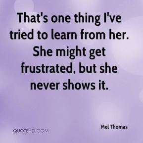 Mel Thomas  - That's one thing I've tried to learn from her. She might get frustrated, but she never shows it.