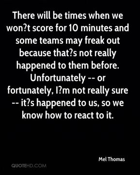 Mel Thomas  - There will be times when we won?t score for 10 minutes and some teams may freak out because that?s not really happened to them before. Unfortunately -- or fortunately, I?m not really sure -- it?s happened to us, so we know how to react to it.