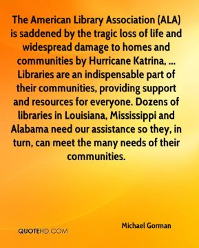 The American Library Association (ALA) is saddened by the tragic loss of life and widespread damage to homes and communities by Hurricane Katrina, ... Libraries are an indispensable part of their communities, providing support and resources for everyone. Dozens of libraries in Louisiana, Mississippi and Alabama need our assistance so they, in turn, can meet the many needs of their communities.
