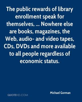 Michael Gorman  - The public rewards of library enrollment speak for themselves, ... Nowhere else are books, magazines, the Web, audio- and video tapes, CDs, DVDs and more available to all people regardless of economic status.