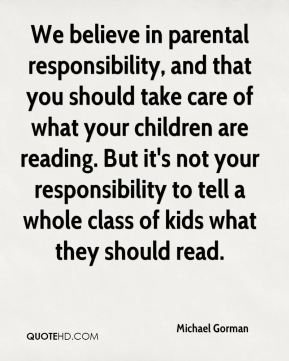 We believe in parental responsibility, and that you should take care of what your children are reading. But it's not your responsibility to tell a whole class of kids what they should read.