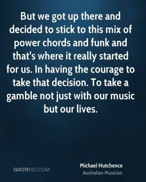 Michael Hutchence - But we got up there and decided to stick to this mix of power chords and funk and that's where it really started for us. In having the courage to take that decision. To take a gamble not just with our music but our lives.