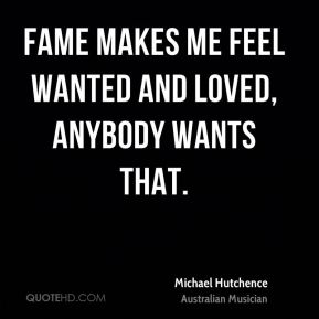 Michael Hutchence - Fame makes me feel wanted and loved, anybody wants that.