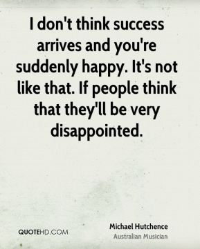 Michael Hutchence - I don't think success arrives and you're suddenly happy. It's not like that. If people think that they'll be very disappointed.