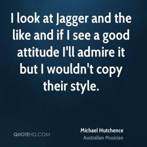 Michael Hutchence - I look at Jagger and the like and if I see a good attitude I'll admire it but I wouldn't copy their style.