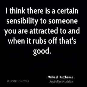 Michael Hutchence - I think there is a certain sensibility to someone you are attracted to and when it rubs off that's good.