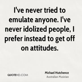 Michael Hutchence - I've never tried to emulate anyone. I've never idolized people, I prefer instead to get off on attitudes.