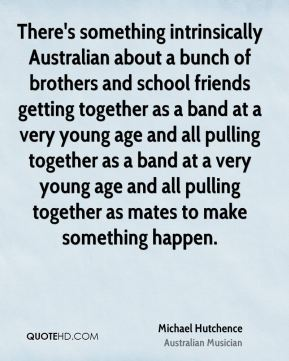 Michael Hutchence - There's something intrinsically Australian about a bunch of brothers and school friends getting together as a band at a very young age and all pulling together as a band at a very young age and all pulling together as mates to make something happen.