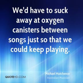 Michael Hutchence - We'd have to suck away at oxygen canisters between songs just so that we could keep playing.